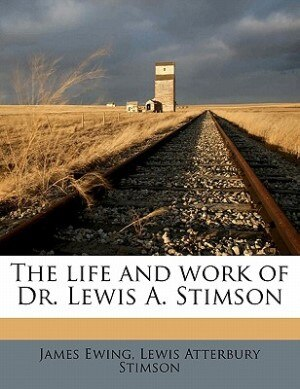 The Life And Work Of Dr. Lewis A. Stimson by James Ewing