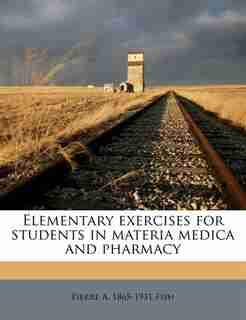 Elementary Exercises For Students In Materia Medica And Pharmacy by Pierre A. 1865-1931 Fish
