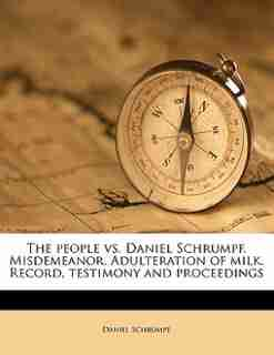 The People Vs. Daniel Schrumpf. Misdemeanor. Adulteration Of Milk. Record, Testimony And Proceedings by Daniel Schrumpf
