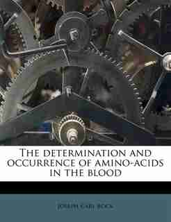 The Determination And Occurrence Of Amino-acids In The Blood by Joseph Carl Bock