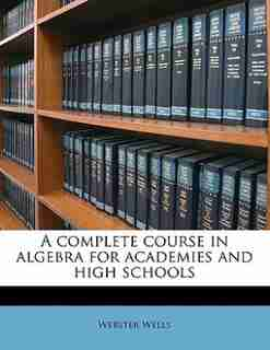 A Complete Course In Algebra For Academies And High Schools by Webster Wells
