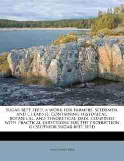 Sugar Beet Seed; A Work For Farmers, Seedsmen, And Chemists, Containing Historical, Botanical, And Theoretical Data, Combined With Practical Directions For The Production Of Superior Sugar Beet Seed by Lewis Sharpe Ware