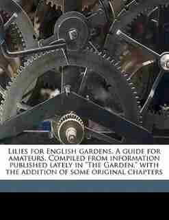"""Lilies For English Gardens. A Guide For Amateurs. Compiled From Information Published Lately In """"the Garden,"""" With The Addition Of Some Original Chapters by Gertrude Jekyll"""