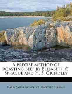 A Precise Method Of Roasting Beef By Elizabeth C. Sprague And H. S. Grindley by Elizabeth C Sprague