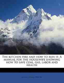 The Kitchen Fire And How To Run It. A Manual For The Housewife Showing How To Save Coal, Gas, Labor And Health by Samuel Seward Wright