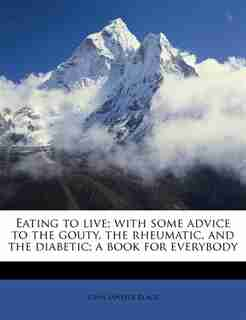 Eating To Live; With Some Advice To The Gouty, The Rheumatic, And The Diabetic; A Book For Everybody by John Janvier Black