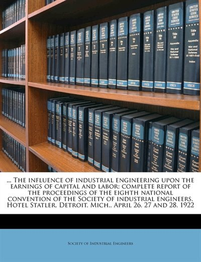 ... The influence of industrial engineering upon the earnings of capital and labor; complete report of the proceedings of the eighth national convention of the Society of industrial engineers, Hotel Statler, Detroit, Mich., April 26, 27 and 28, 1922 by Society Of Industrial Engineers