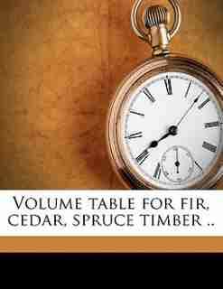 Volume Table For Fir, Cedar, Spruce Timber .. by G G. Compiler Johnson