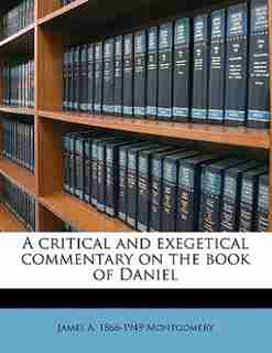 A Critical And Exegetical Commentary On The Book Of Daniel by James A. 1866-1949 Montgomery
