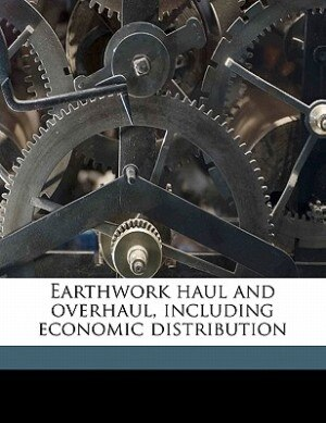Earthwork Haul And Overhaul, Including Economic Distribution by J C. L. 1870-1962 Fish