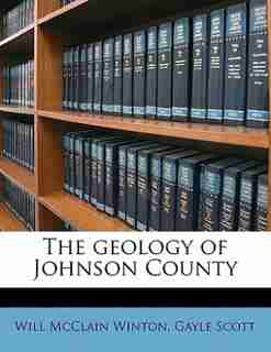 The Geology Of Johnson County by Will McClain Winton