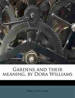 Gardens And Their Meaning, By Dora Williams by Dora Williams