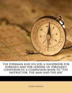 """The Foreman And His Job; A Handbook For Foremen And For Leaders Of Foremen's Conferences; A Companion Book To """"the Instructor, The Man And The Job"""" by Charles R Allen"""