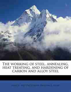 The Working Of Steel, Annealing, Heat Treating, And Hardening Of Carbon And Alloy Steel by Fred H. 1867-1965 Colvin
