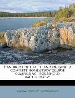 Handbook Of Health And Nursing; A Complete Home-study Course Comprising: Household Bacteriology by American School Of Home Economics