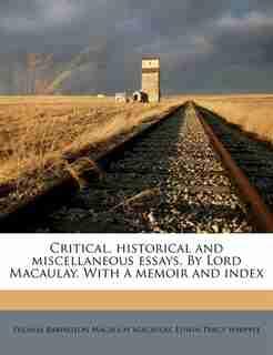 Critical, Historical And Miscellaneous Essays. By Lord Macaulay. With A Memoir And Index by Thomas Babington Macaulay Macaulay