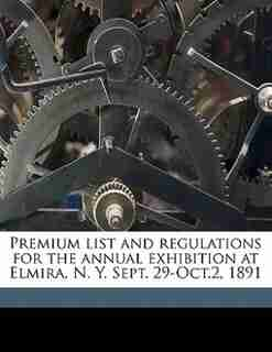 Premium List And Regulations For The Annual Exhibition At Elmira, N. Y. Sept. 29-oct.2, 1891 by Che Chemung County Agricultural Society