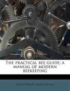 The Practical Bee Guide; A Manual Of Modern Beekeeping by Joseph Robert Garven Digges