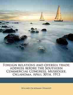 Foreign Relations And Oversea Trade; Address Before The Southern Commercial Congress, Muskogee, Oklahoma, April 30th, 1915 by Willard Dickerman Straight