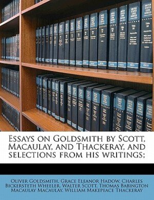 Essays On Goldsmith By Scott, Macaulay, And Thackeray, And Selections From His Writings; by William Makepeace Thackeray