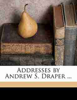 Addresses By Andrew S. Draper ... by A S. 1848-1913 Draper