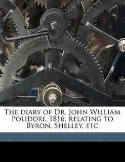 The Diary Of Dr. John William Polidori, 1816, Relating To Byron, Shelley, Etc by John William Polidori