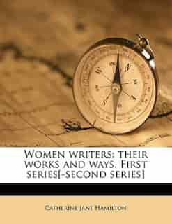 Women Writers: Their Works And Ways. First Series[-second Series] by Catherine Jane Hamilton
