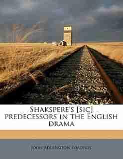 Shakspere's [sic] Predecessors In The English Drama by John Addington Symonds