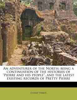 """An Adventurer Of The North; Being A Continuation Of The Histories Of """"pierre And His People"""", And The Latest Existing Records Of Pretty Pierre by Gilbert Parker"""