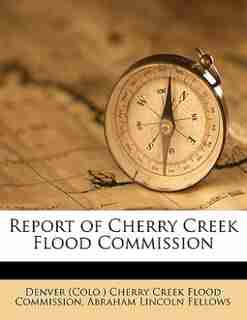 Report Of Cherry Creek Flood Commission by Denver (colo.) Cherry Creek Flood Commis