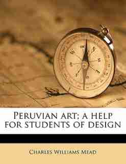 Peruvian Art; A Help For Students Of Design by Charles Williams Mead