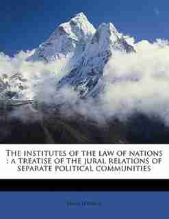 The Institutes Of The Law Of Nations: A Treatise Of The Jural Relations Of Separate Political Communities by James Lorimer