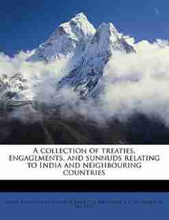 A Collection Of Treaties, Engagements, And Sunnuds Relating To India And Neighbouring Countries by India. Foreign And Political Dept