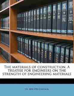 The Materials Of Construction. A Treatise For Engineers On The Strength Of Engineering Materials by J B. 1850-1902 Johnson