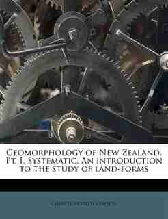 Geomorphology Of New Zealand. Pt. I. Systematic. An Introduction To The Study Of Land-forms by Charles Andrew Cotton