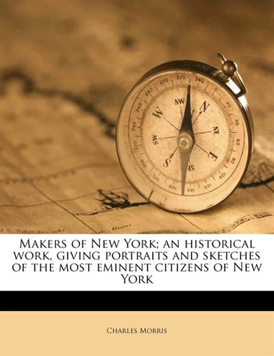 Makers Of New York; An Historical Work, Giving Portraits And Sketches Of The Most Eminent Citizens Of New York by Charles Morris