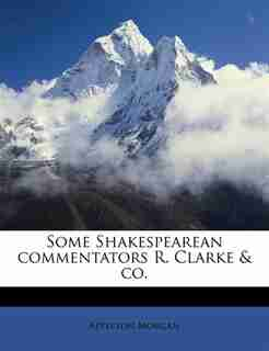 Some Shakespearean Commentators R. Clarke & Co. by Appleton Morgan