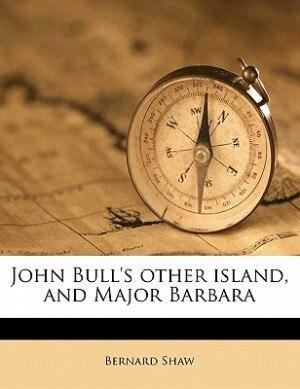 John Bull's Other Island, And Major Barbara by Bernard Shaw