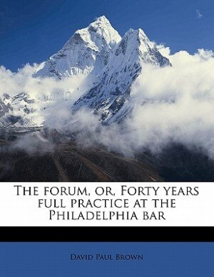 The Forum, Or, Forty Years Full Practice At The Philadelphia Bar by David Paul Brown