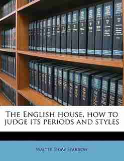 The English House, How To Judge Its Periods And Styles by Walter Shaw Sparrow