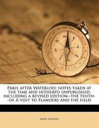 Paris After Waterloo; Notes Taken At The Time And Hitherto Unpublished, Including A Revised Edition…