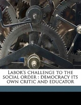 Book Labor's Challenge To The Social Order: Democracy Its Own Critic And Educator by John Graham Brooks