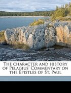 The Character And History Of Pelagius' Commentary On The Epistles Of St. Paul