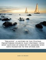 Ebenezer: A History Of The Central Presbyterian Church, Galt, Ontario ; With Brief Sketches Of Some…