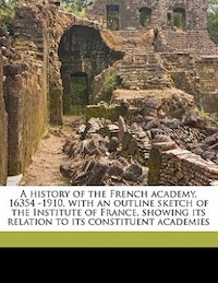 A History Of The French Academy, 16354 -1910, With An Outline Sketch Of The Institute Of France…