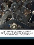 The Naming Of America. A Paper Read Before The Wisconsin Academy Of Sciences, Arts, And Letters