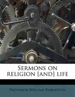 Sermons On Religion [and] Life by Frederick William Robertson