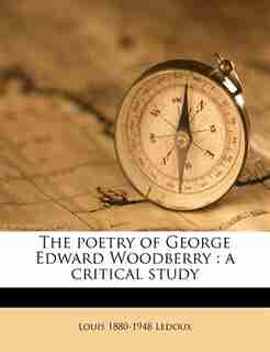 The Poetry Of George Edward Woodberry: A Critical Study by Louis 1880-1948 Ledoux
