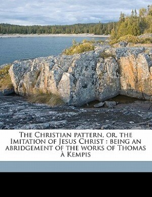 The Christian Pattern, Or, The Imitation Of Jesus Christ: Being An Abridgement Of The Works Of Thomas À Kempis by A Kempis Thomas