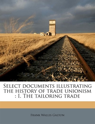 Select Documents Illustrating The History Of Trade Unionism: I. The Tailoring Trade by Frank Wallis Galton